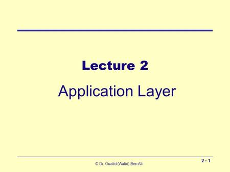 © Dr. Oualid (Walid) Ben Ali 2 - 1 Lecture 2 Application Layer.