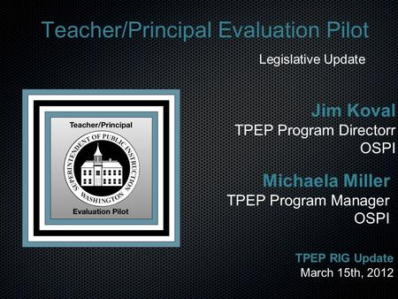Teacher/Principal Evaluation Pilot Legislative Update Michaela Miller TPEP Program Manager OSPI TPEP RIG Update March 15th, 2012 Jim Koval TPEP Program.