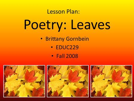 Poetry: Leaves Brittany Gornbein EDUC229 Fall 2008 Lesson Plan: