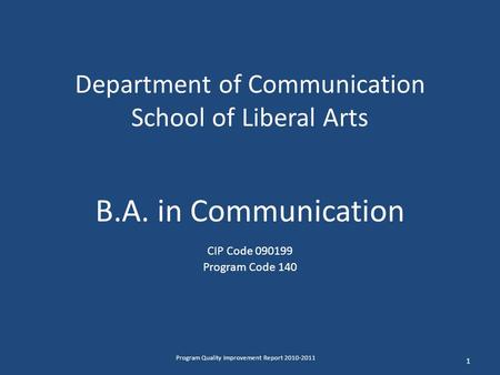 Department of Communication School of Liberal Arts B.A. in Communication CIP Code 090199 Program Code 140 1 Program Quality Improvement Report 2010-2011.