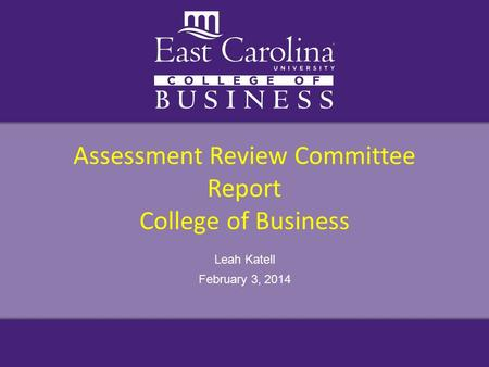 Assessment Review Committee Report College of Business Leah Katell February 3, 2014.