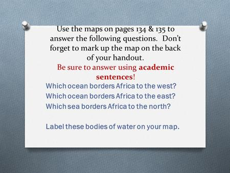 Use the maps on pages 134 & 135 to answer the following questions. Don't forget to mark up the map on the back of your handout. Be sure to answer using.