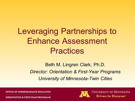 Leveraging Partnerships to Enhance Assessment Practices Beth M. Lingren Clark, Ph.D. Director: Orientation & First-Year Programs University of Minnesota-Twin.