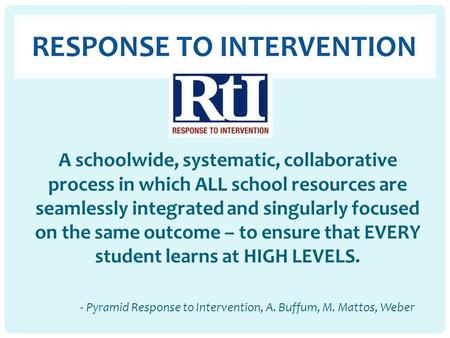 RESPONSE TO INTERVENTION A schoolwide, systematic, collaborative process in which ALL school resources are seamlessly integrated and singularly focused.