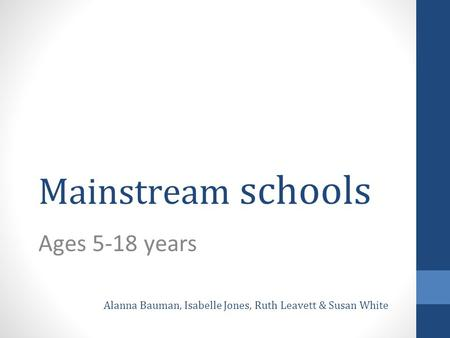 Mainstream schools Ages 5-18 years Alanna Bauman, Isabelle Jones, Ruth Leavett & Susan White.