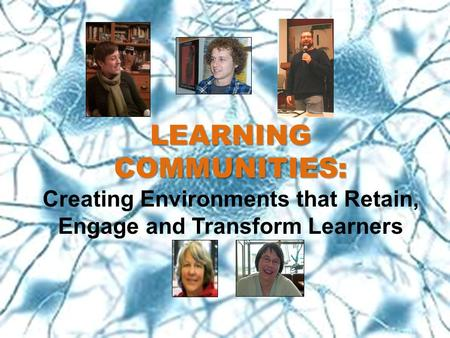 LEARNING COMMUNITIES: LEARNING COMMUNITIES: Creating Environments that Retain, Engage and Transform Learners.