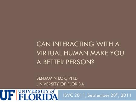 CAN INTERACTING WITH A VIRTUAL HUMAN MAKE YOU A BETTER PERSON? BENJAMIN LOK, PH.D. UNIVERSITY OF FLORIDA ISVC 2011, September 28 th, 2011.