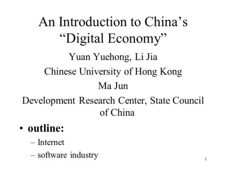 "1 An Introduction to China's ""Digital Economy"" Yuan Yuehong, Li Jia Chinese University of Hong Kong Ma Jun Development Research Center, State Council of."