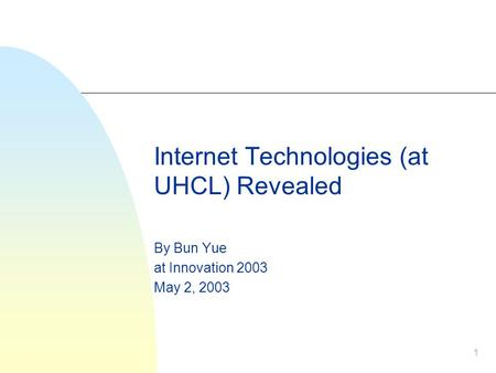 1 Internet Technologies (at UHCL) Revealed By Bun Yue at Innovation 2003 May 2, 2003.