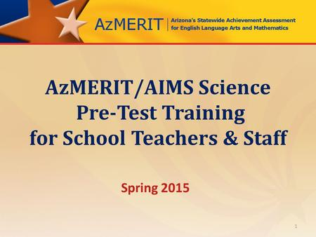 AzMERIT/AIMS Science Pre-Test Training for School Teachers & Staff Spring 2015 1.