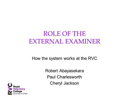 ROLE OF THE EXTERNAL EXAMINER How the system works at the RVC Robert Abayasekara Paul Charlesworth Cheryl Jackson.