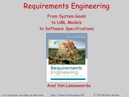 1 www.wileyeurope.com/college/van lamsweerde Chap.2: Domain Understanding & RE © 2009 John Wiley and Sons Requirements Engineering From System Goals to.
