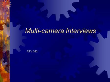 "Multi-camera Interviews RTV 332. Interviews  To find ""gems,"" of information Producers must plan for the host conducting thoughtful and thorough interviews."