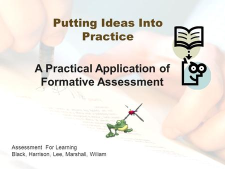 Putting Ideas Into Practice Assessment For Learning Black, Harrison, Lee, Marshall, Wiliam A Practical Application of Formative Assessment.
