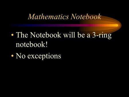 Mathematics Notebook The Notebook will be a 3-ring notebook! No exceptions.