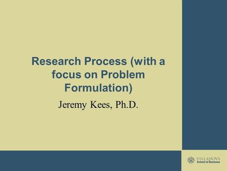 Research Process (with a focus on Problem Formulation) Jeremy Kees, Ph.D.