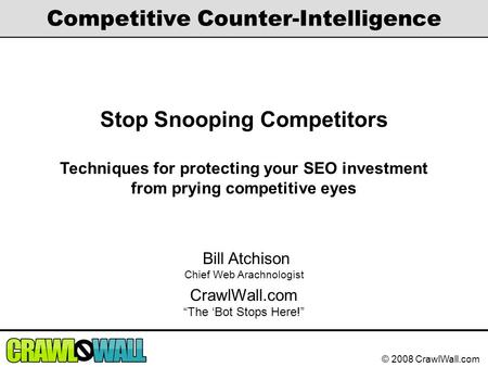 © 2008 CrawlWall.com Competitive Counter-Intelligence Stop Snooping Competitors Techniques for protecting your SEO investment from prying competitive eyes.