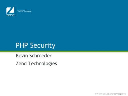 © All rights reserved. Zend Technologies, Inc. PHP Security Kevin Schroeder Zend Technologies.