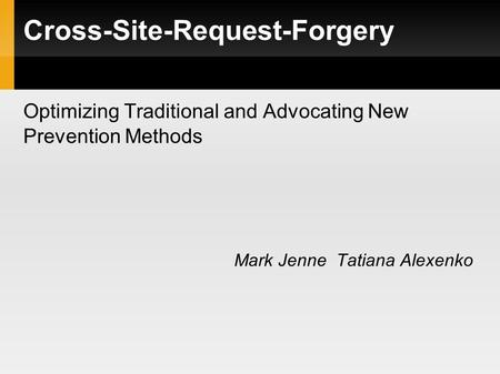 Optimizing Traditional and Advocating New Prevention Methods Mark Jenne Tatiana Alexenko Cross-Site-Request-Forgery.