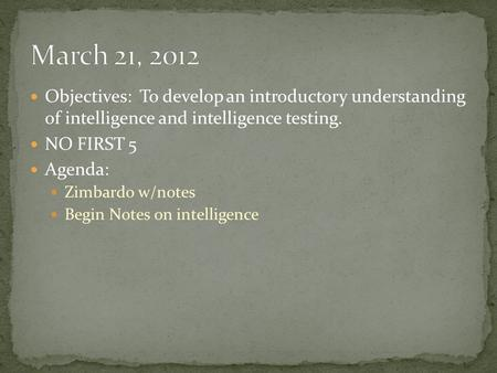 Objectives: To develop an introductory understanding of intelligence and intelligence testing. NO FIRST 5 Agenda: Zimbardo w/notes Begin Notes on intelligence.