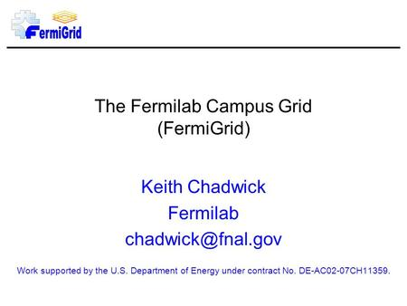 The Fermilab Campus Grid (FermiGrid) Keith Chadwick Fermilab Work supported by the U.S. Department of Energy under contract No. DE-AC02-07CH11359.