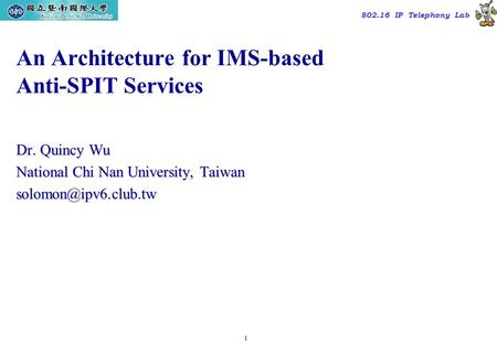 1 TAC2000/2000.7 802.16 IP Telephony Lab An Architecture for IMS-based Anti-SPIT Services Dr. Quincy Wu National Chi Nan University, Taiwan