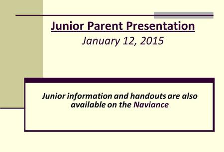 Junior Parent Presentation January 12, 2015 Junior information and handouts are also available on the Naviance.