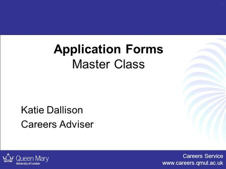 Careers Service www.careers.qmul.ac.uk 1 Application Forms Master Class Katie Dallison Careers Adviser.