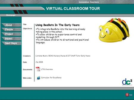 VIRTUAL CLASSROOM TOUR Documents Web Links Innovative Teachers Date Title Creator/s Homepage Objective/s Using BeeBots In The Early Years Jan 2008 Lorraine.