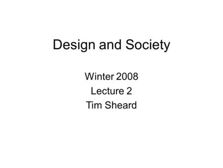 Design and Society Winter 2008 Lecture 2 Tim Sheard.