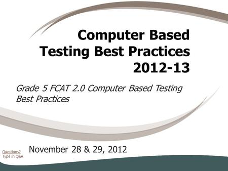 Questions? Type in Q&A Computer Based Testing Best Practices 2012-13 November 28 & 29, 2012 Grade 5 FCAT 2.0 Computer Based Testing Best Practices.
