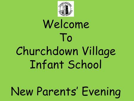 Welcome To Churchdown Village Infant School New Parents' Evening.