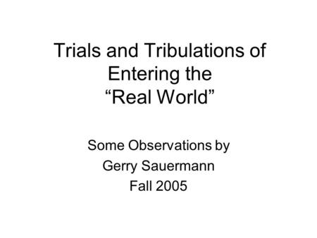 "Trials and Tribulations of Entering the ""Real World"" Some Observations by Gerry Sauermann Fall 2005."