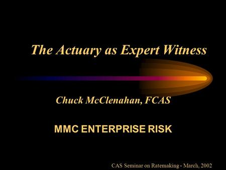 The Actuary as Expert Witness Chuck McClenahan, FCAS MMC ENTERPRISE RISK CAS Seminar on Ratemaking - March, 2002.