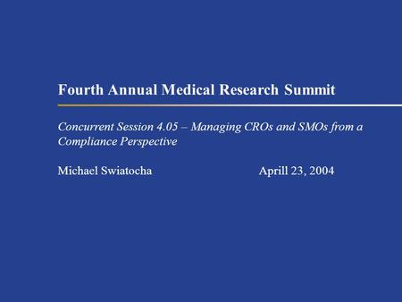Fourth Annual Medical Research Summit Concurrent Session 4.05 – Managing CROs and SMOs from a Compliance Perspective Michael SwiatochaAprill 23, 2004.