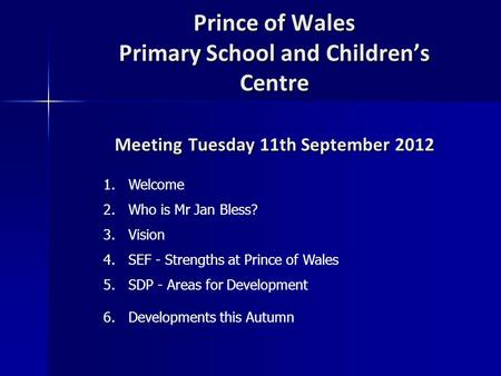 Prince of Wales Primary School and Children's Centre Meeting Tuesday 11th September 2012 1.Welcome 2.Who is Mr Jan Bless? 3.Vision 4.SEF - Strengths at.