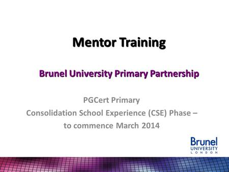 Mentor Training Brunel University Primary Partnership PGCert Primary Consolidation School Experience (CSE) Phase – to commence March 2014.