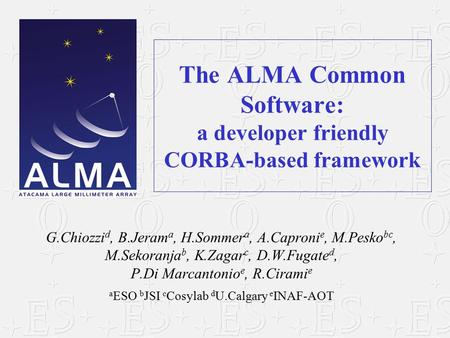 The ALMA Common Software: a developer friendly CORBA-based framework G.Chiozzi d, B.Jeram a, H.Sommer a, A.Caproni e, M.Pesko bc, M.Sekoranja b, K.Zagar.