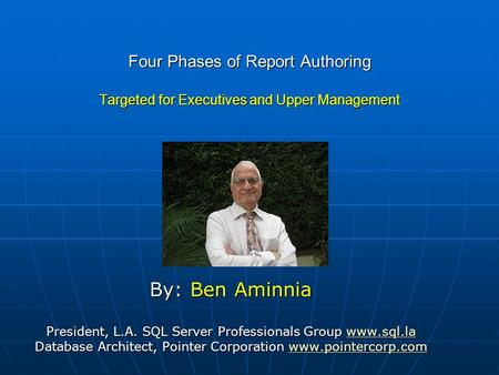 Four Phases of Report Authoring Targeted for Executives and Upper Management By: Ben Aminnia President, L.A. SQL Server Professionals Group www.sql.la.