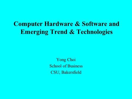 Computer Hardware & Software and Emerging Trend & Technologies Yong Choi School of Business CSU, Bakersfield.