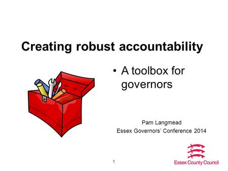 1 Creating robust accountability A toolbox for governors Pam Langmead Essex Governors' Conference 2014.
