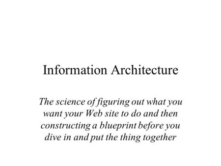 Information Architecture The science of figuring out what you want your Web site to do and then constructing a blueprint before you dive in and put the.