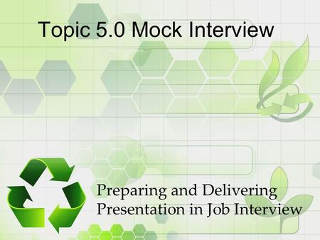 Topic 5.0 Mock Interview Preparing and Delivering Presentation in Job Interview.