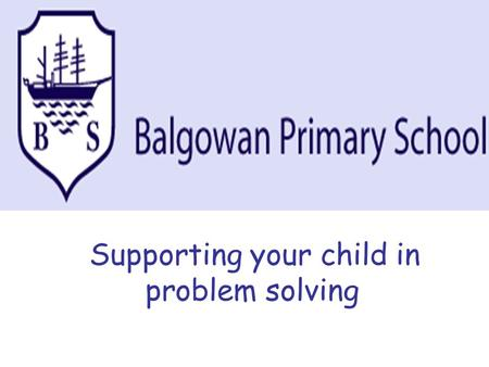 Supporting your child in problem solving. Aims of the evening: To explain the process of problem solving in the primary school and the vocabulary used.