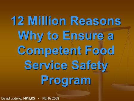 12 Million Reasons Why to Ensure a Competent Food Service Safety Program David Ludwig, MPH,RS - NEHA 2009.