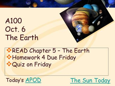 Today's APODAPOD  READ Chapter 5 – The Earth  Homework 4 Due Friday  Quiz on Friday The Sun Today A100 Oct. 6 The Earth.