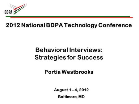 2012 National BDPA Technology Conference Behavioral Interviews: Strategies for Success Portia Westbrooks August 1– 4, 2012 Baltimore, MD.