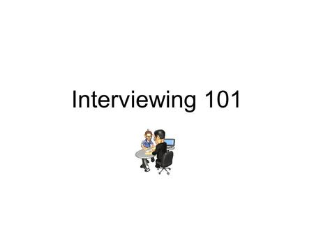 Interviewing 101 Vocabulary Interview – formal conversation controlled by one person asking the questions Interviewer – the person who asks the questions.