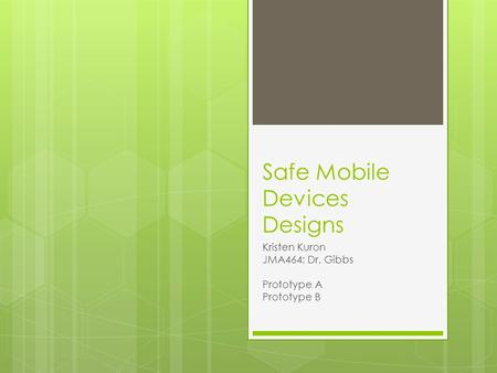 Safe Mobile Devices Designs Kristen Kuron JMA464; Dr. Gibbs Prototype A Prototype B.