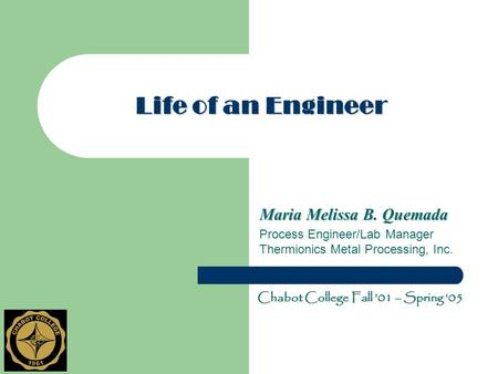 Life of an Engineer Maria Melissa B. Quemada Process Engineer/Lab Manager Thermionics Metal Processing, Inc. Chabot College Fall '01 – Spring '05.